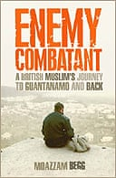 Enemy Combatant: A British Muslim's Journey to Guantanamo and Back by Moazzam Begg and Victoria Brittain
