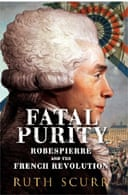 Fatal Purity: Robespierre and the French Revolution by Ruth Scurr