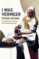 I Was Vermeer: The Legend of the Forger who Swindled the Nazis by Frank Wynne