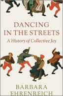 Dancing in the Streets: A History of Collective Joy by Barbara Ehrenreich