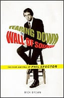 Tearing Down the Wall of Sound: The Rise and Fall of Phil Spector by Mick Brown