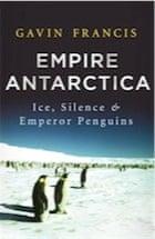 Gavin Francis, Empire Antarctica: Ice, Silence & Emperor Penguins