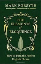Mark Forsyth, The Elements of Eloquence: How to Turn the Perfect English Phrase