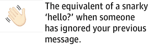 The equivalent of a snarky 'hello?' when someone has ignored your previous message.