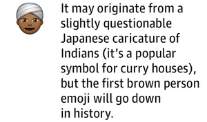 It may originate from a slightly questionable Japanese caricature of Indians (it's a popular symbol for curry houses), but the first brown person emoji will go down in history.