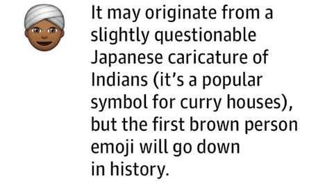 It may originate from a slightly questionable Japanese caricature of Indians (it's a popular symbol for curry houses), but the first brown person emoji will go down inhistory.