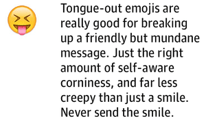 Tongue-out emojis are really good for breaking up a friendly but mundane message. Just the right amount of self-aware corniness, and far less creepy than just a smile. Never send the smile.