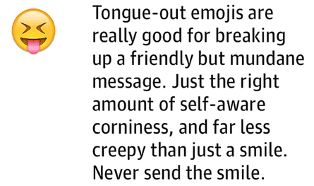Tongue-out emojis are really good for breaking up a friendly but mundane message. Just the right amount of self-aware corniness, and far less creepy than just asmile. Never send the smile.