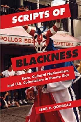 Scripts of Blackness: Race, Cultural Nationalism, and US Colonialism in Puerto Rico, by Isar P. Godreau