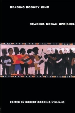 Reading Rodney King/Reading Urban Uprising, edited by Robert Gooding-Williams