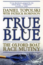 True Blue: The Oxford Boat Race Mutiny by Daniel Topolski with Patrick Robinson