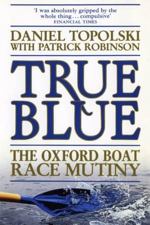 True Blue: The Oxford Boat Race Mutiny by Daniel Topolski with Patrick Robinson