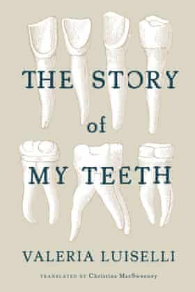 Valeria Luiselli, The Story of My Teeth.