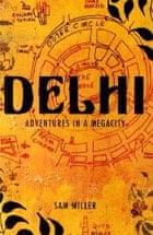 Delhi: adventures in a megacity by Sam Miller